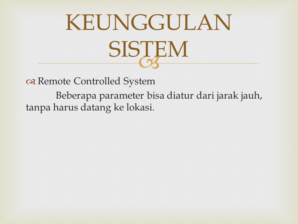   Remote Controlled System Beberapa parameter bisa diatur dari jarak jauh, tanpa harus datang ke lokasi. KEUNGGULAN SISTEM