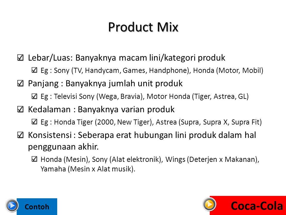 Coca-Cola Product Mix Lebar/Luas: Banyaknya macam lini/kategori produk Eg : Sony (TV, Handycam, Games, Handphone), Honda (Motor, Mobil) Panjang : Bany