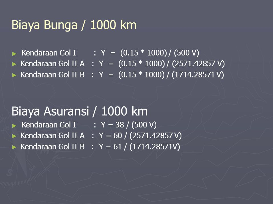 ► ► Biaya Bunga / 1000 km Kendaraan Gol I: Y = (0.15 * 1000) / (500 V) ► Kendaraan Gol II A : Y = (0.15 * 1000) / (2571.42857 V) ► Kendaraan Gol II B : Y = (0.15 * 1000) / (1714.28571 V) Biaya Asuransi / 1000 km Kendaraan Gol I: Y = 38 / (500 V) ► Kendaraan Gol II A : Y = 60 / (2571.42857 V) ► Kendaraan Gol II B : Y = 61 / (1714.28571V)