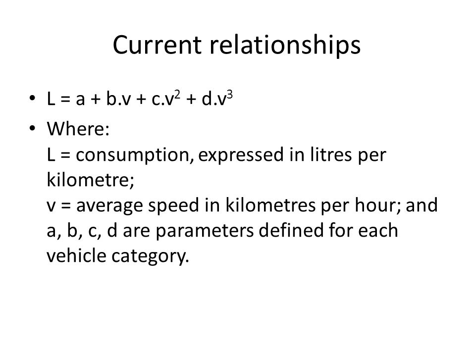Current relationships • L = a + b.v + c.v 2 + d.v 3 • Where: L = consumption, expressed in litres per kilometre; v = average speed in kilometres per h