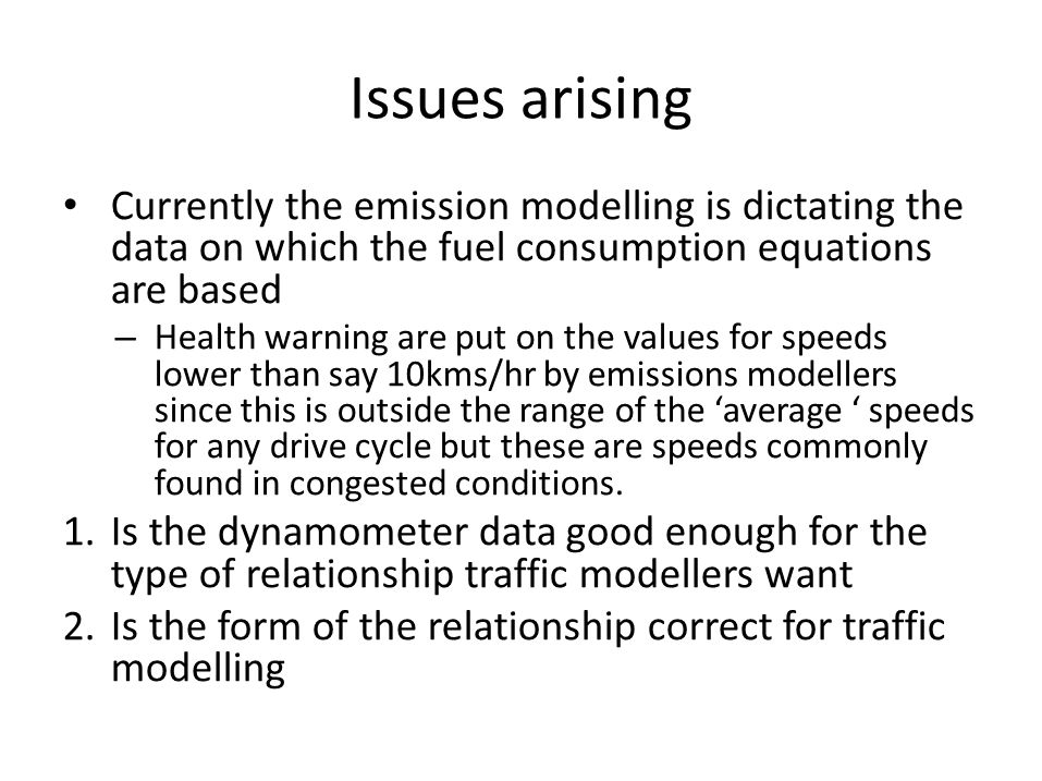 Issues arising • Currently the emission modelling is dictating the data on which the fuel consumption equations are based – Health warning are put on