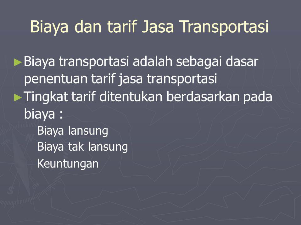 Biaya dan tarif Jasa Transportasi ► Biaya transportasi adalah sebagai dasar penentuan tarif jasa transportasi ► Tingkat tarif ditentukan berdasarkan pada biaya : Biaya lansung Biaya tak lansung Keuntungan
