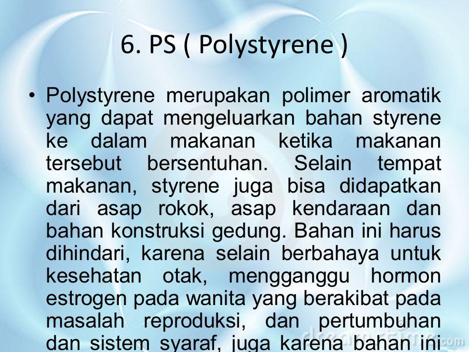 6. PS ( Polystyrene ) •Polystyrene merupakan polimer aromatik yang dapat mengeluarkan bahan styrene ke dalam makanan ketika makanan tersebut bersentuh
