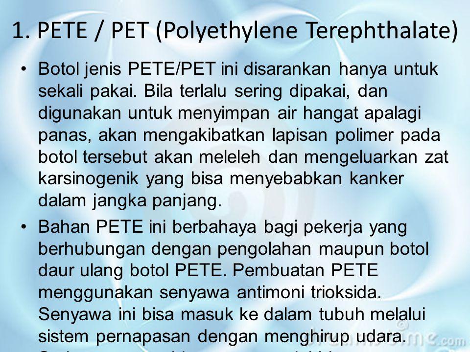 1. PETE / PET (Polyethylene Terephthalate) •Botol jenis PETE/PET ini disarankan hanya untuk sekali pakai. Bila terlalu sering dipakai, dan digunakan u