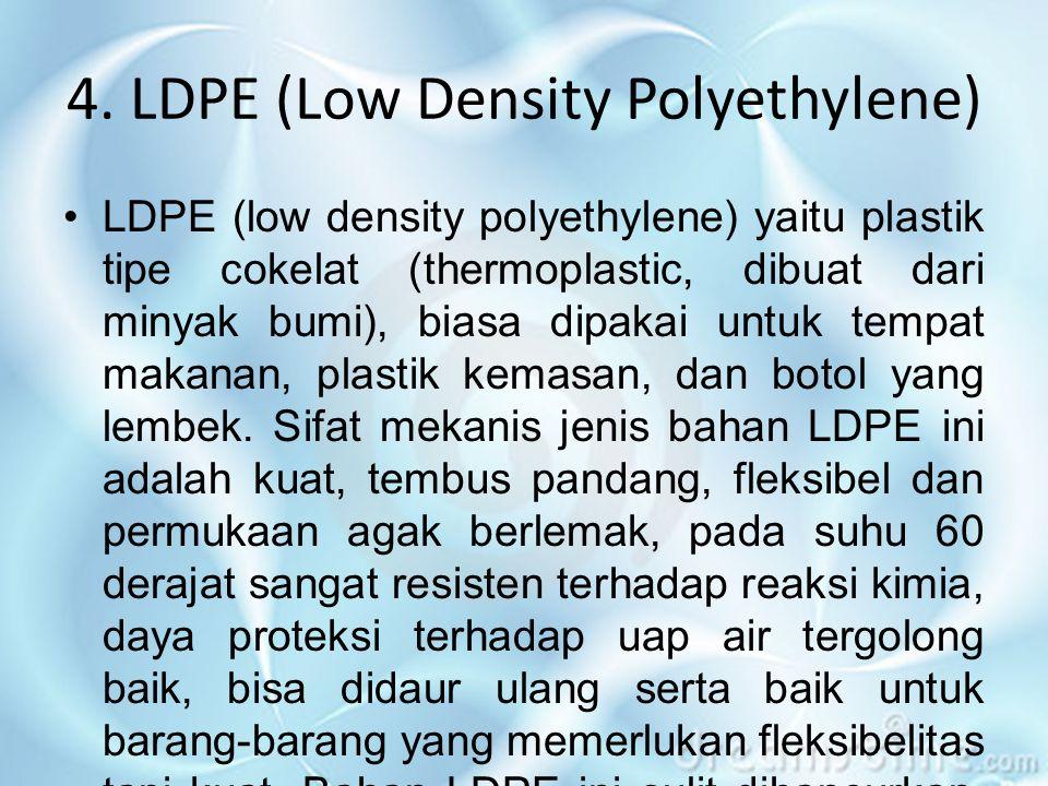 4. LDPE (Low Density Polyethylene) •LDPE (low density polyethylene) yaitu plastik tipe cokelat (thermoplastic, dibuat dari minyak bumi), biasa dipakai