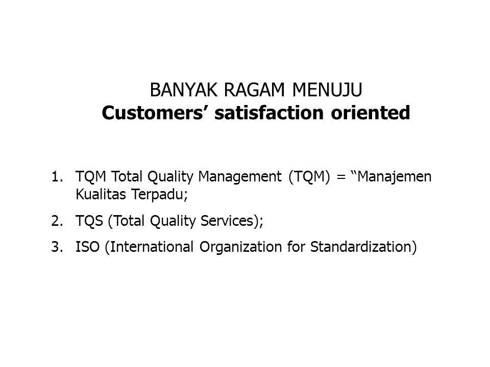 BANYAK RAGAM MENUJU Customers' satisfaction oriented 1.TQM Total Quality Management (TQM) = Manajemen Kualitas Terpadu; 2.TQS (Total Quality Services); 3.ISO (International Organization for Standardization)