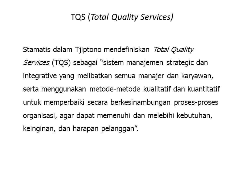 TQS (Total Quality Services) Stamatis dalam Tjiptono mendefiniskan Total Quality Services (TQS) sebagai sistem manajemen strategic dan integrative yang melibatkan semua manajer dan karyawan, serta menggunakan metode-metode kualitatif dan kuantitatif untuk memperbaiki secara berkesinambungan proses-proses organisasi, agar dapat memenuhi dan melebihi kebutuhan, keinginan, dan harapan pelanggan .