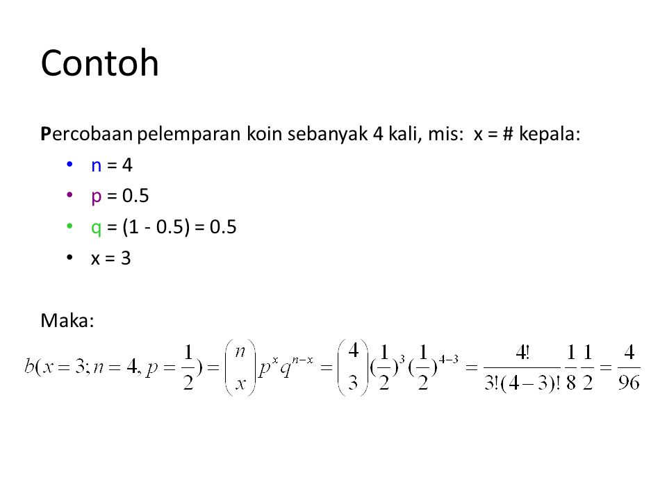 Contoh Percobaan pelemparan koin sebanyak 4 kali, mis: x = # kepala: • n = 4 • p = 0.5 • q = (1 - 0.5) = 0.5 • x = 3 Maka: