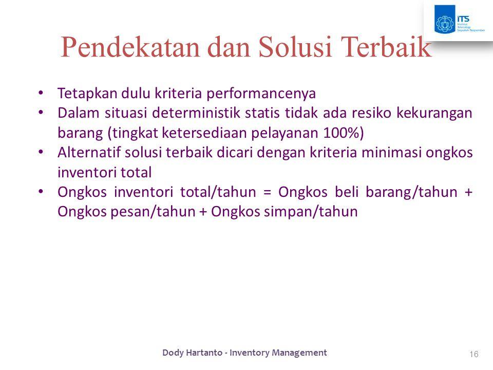 16 Pendekatan dan Solusi Terbaik • Tetapkan dulu kriteria performancenya • Dalam situasi deterministik statis tidak ada resiko kekurangan barang (ting