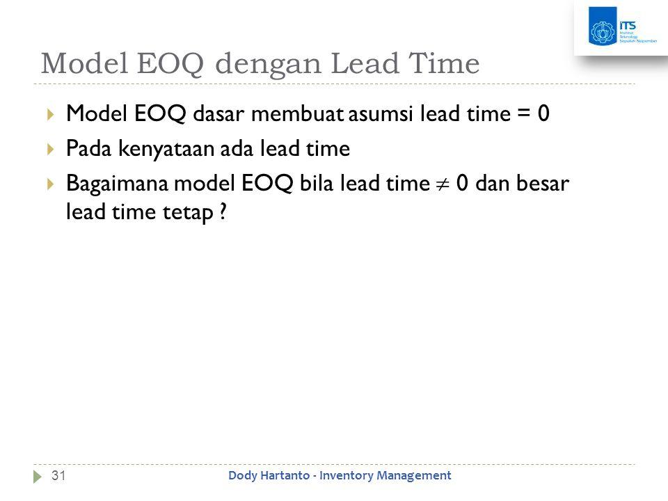 Model EOQ dengan Lead Time  Model EOQ dasar membuat asumsi lead time = 0  Pada kenyataan ada lead time  Bagaimana model EOQ bila lead time  0 dan