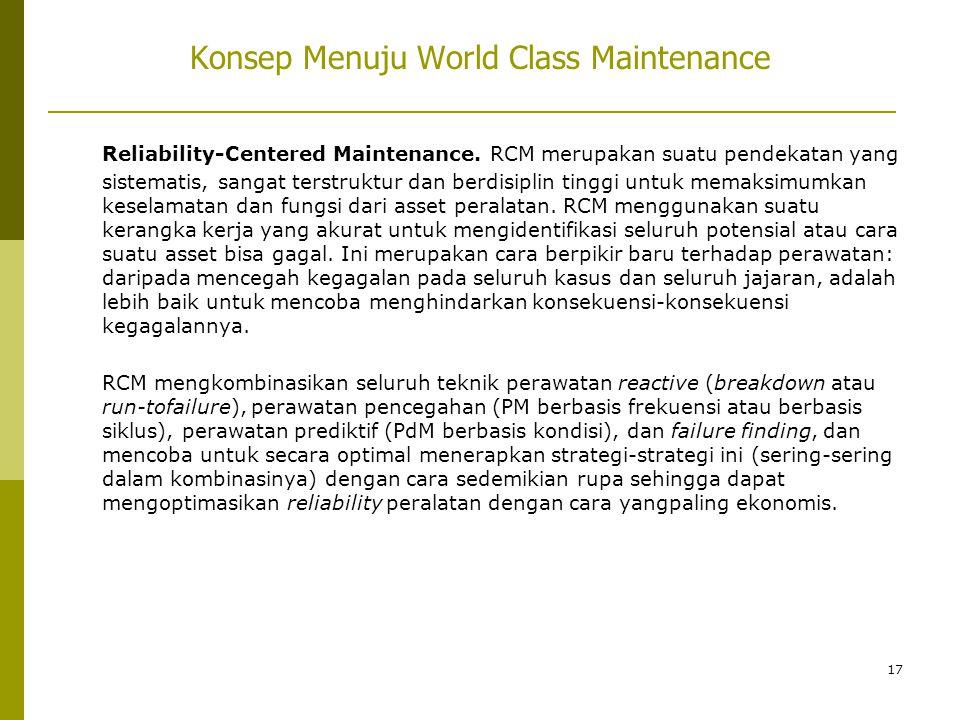 17 Konsep Menuju World Class Maintenance Reliability-Centered Maintenance. RCM merupakan suatu pendekatan yang sistematis, sangat terstruktur dan berd