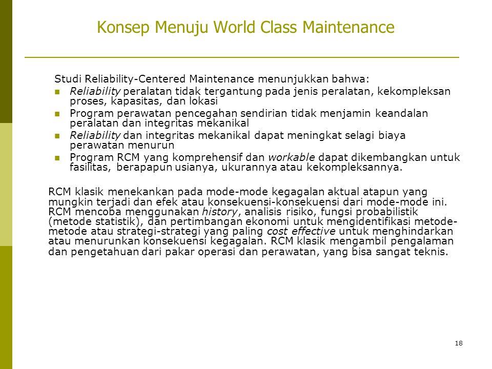 18 Konsep Menuju World Class Maintenance Studi Reliability-Centered Maintenance menunjukkan bahwa:  Reliability peralatan tidak tergantung pada jenis