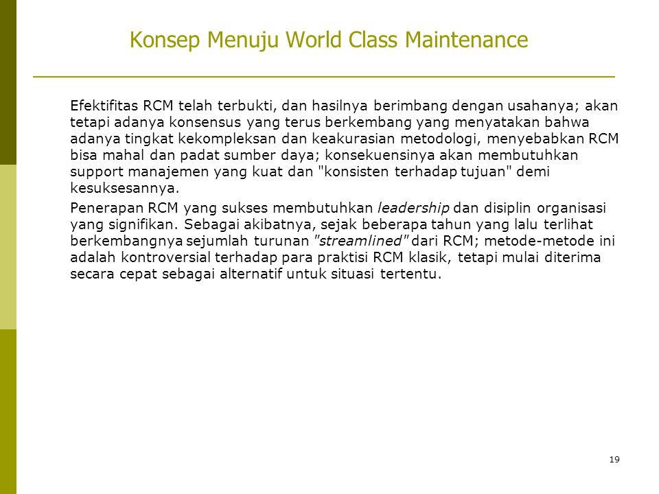 19 Konsep Menuju World Class Maintenance Efektifitas RCM telah terbukti, dan hasilnya berimbang dengan usahanya; akan tetapi adanya konsensus yang ter