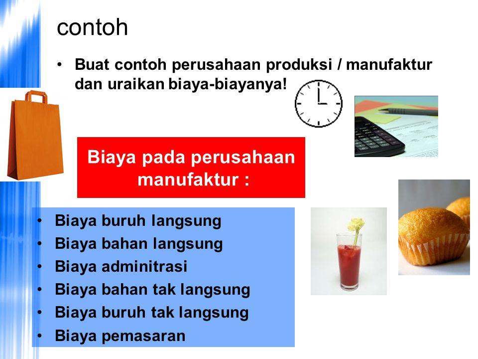 contoh •Buat contoh perusahaan produksi / manufaktur dan uraikan biaya-biayanya.