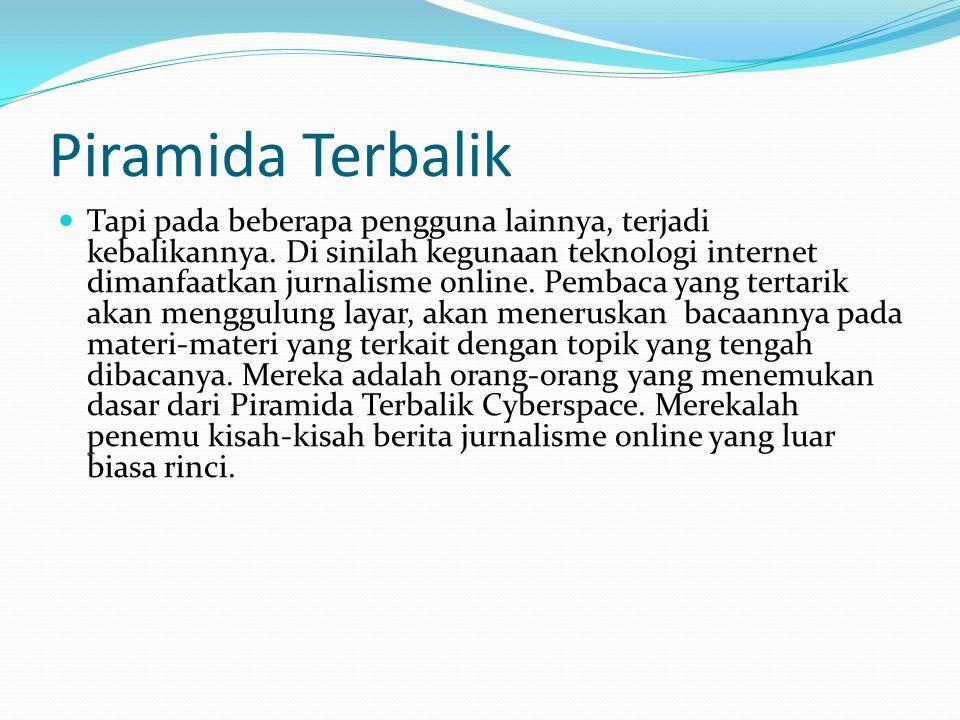 Piramida Terbalik  Tapi pada beberapa pengguna lainnya, terjadi kebalikannya. Di sinilah kegunaan teknologi internet dimanfaatkan jurnalisme online.