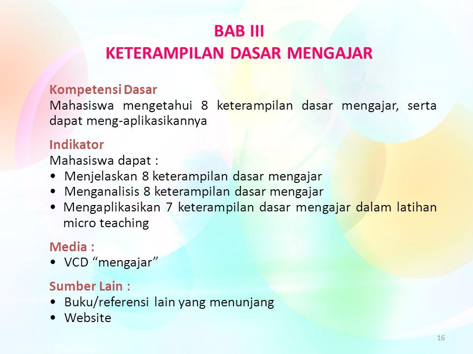 16 BAB III KETERAMPILAN DASAR MENGAJAR Kompetensi Dasar Mahasiswa mengetahui 8 keterampilan dasar mengajar, serta dapat meng-aplikasikannya Indikator