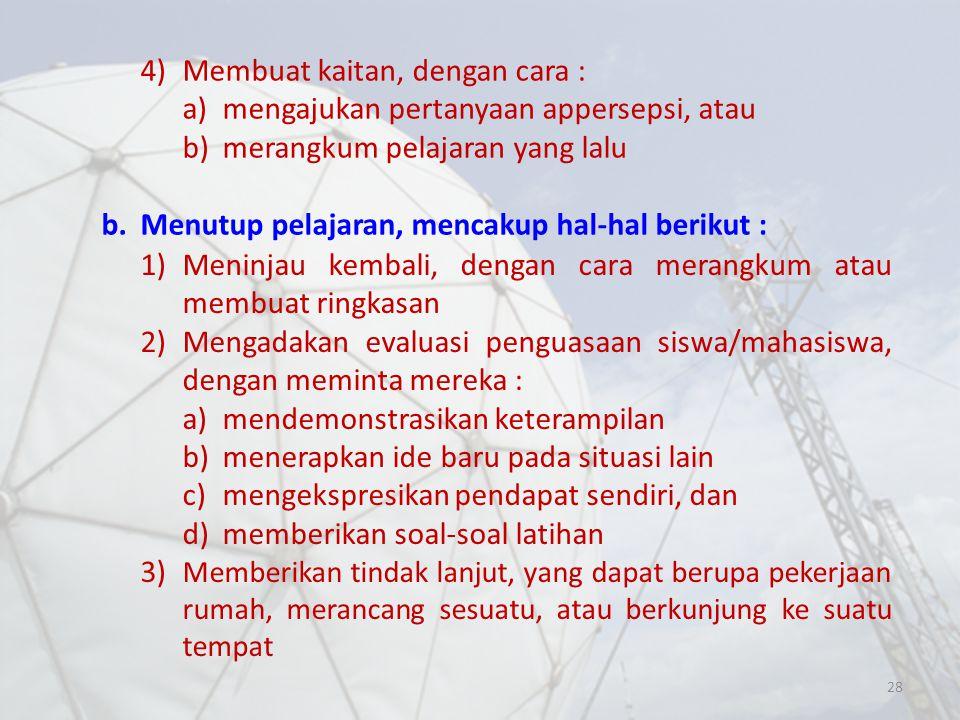 28 4)Membuat kaitan, dengan cara : a)mengajukan pertanyaan appersepsi, atau b)merangkum pelajaran yang lalu b.Menutup pelajaran, mencakup hal-hal beri
