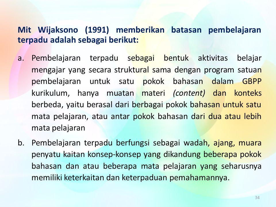 34 Mit Wijaksono (1991) memberikan batasan pembelajaran terpadu adalah sebagai berikut: a.Pembelajaran terpadu sebagai bentuk aktivitas belajar mengaj
