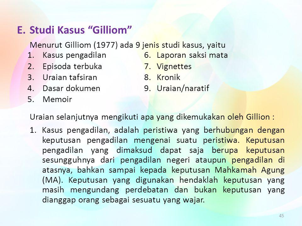 """45 E.Studi Kasus """"Gilliom"""" Menurut Gilliom (1977) ada 9 jenis studi kasus, yaitu 1.Kasus pengadilan 6.Laporan saksi mata 2.Episoda terbuka 7.Vignettes"""
