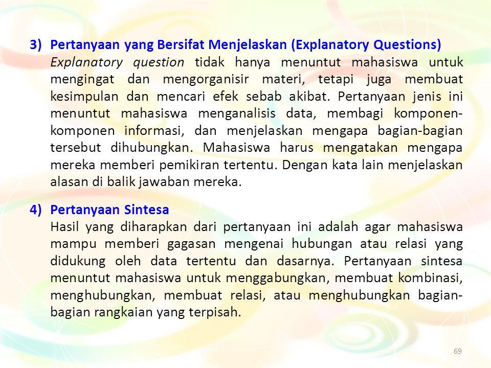 69 3)Pertanyaan yang Bersifat Menjelaskan (Explanatory Questions) Explanatory question tidak hanya menuntut mahasiswa untuk mengingat dan mengorganisi