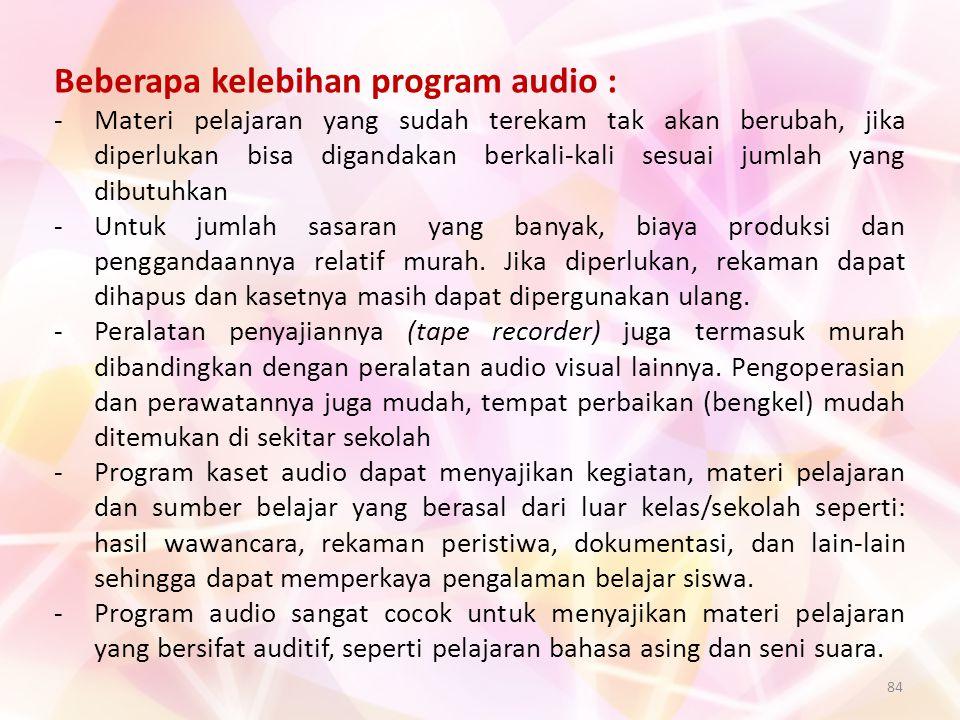 84 Beberapa kelebihan program audio : -Materi pelajaran yang sudah terekam tak akan berubah, jika diperlukan bisa digandakan berkali-kali sesuai jumla