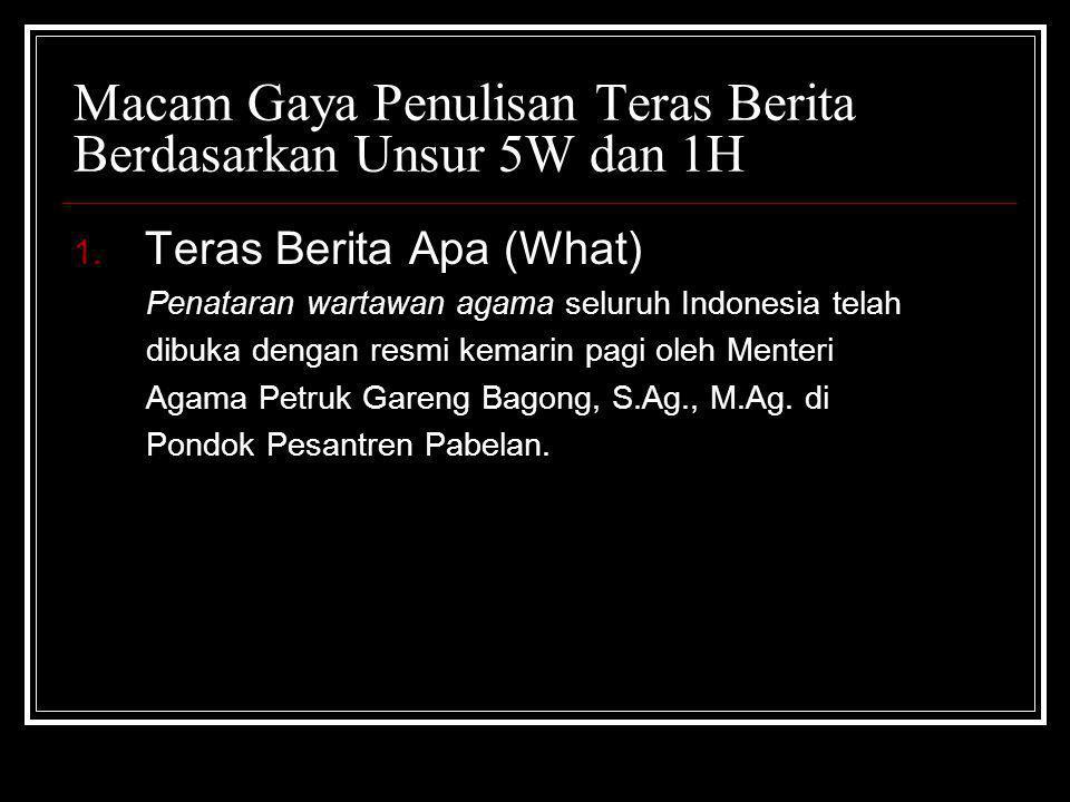 Macam Gaya Penulisan Teras Berita Berdasarkan Unsur 5W dan 1H 1. Teras Berita Apa (What) Penataran wartawan agama seluruh Indonesia telah dibuka denga