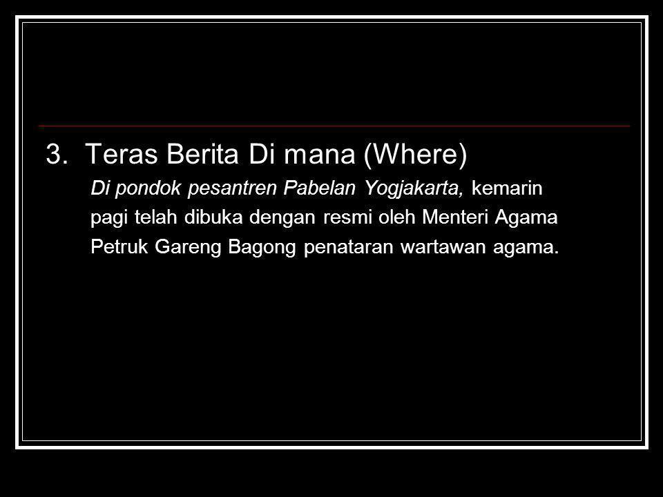 3. Teras Berita Di mana (Where) Di pondok pesantren Pabelan Yogjakarta, kemarin pagi telah dibuka dengan resmi oleh Menteri Agama Petruk Gareng Bagong