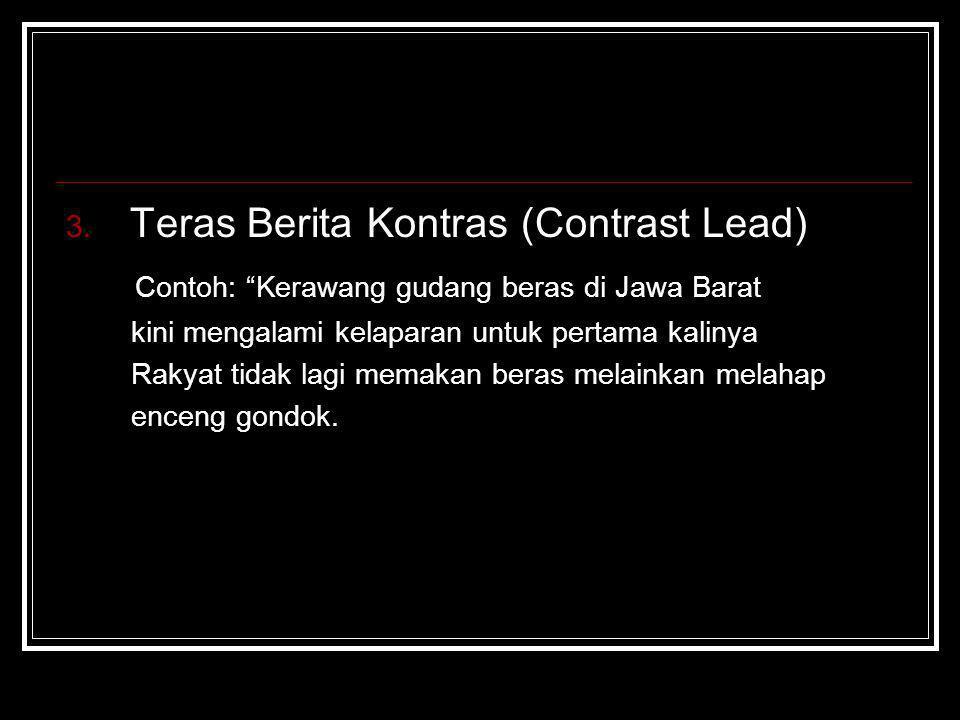 "3. Teras Berita Kontras (Contrast Lead) Contoh: ""Kerawang gudang beras di Jawa Barat kini mengalami kelaparan untuk pertama kalinya Rakyat tidak lagi"