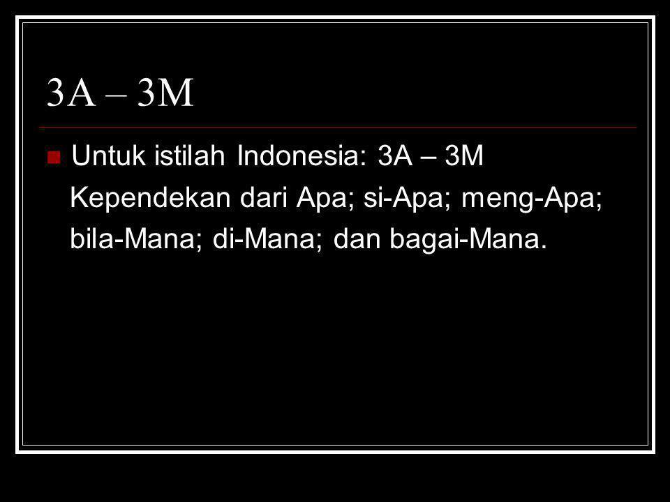 3A – 3M  Untuk istilah Indonesia: 3A – 3M Kependekan dari Apa; si-Apa; meng-Apa; bila-Mana; di-Mana; dan bagai-Mana.