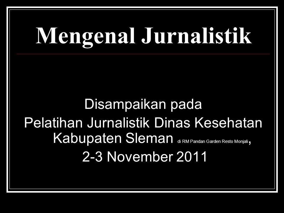 Mengenal Jurnalistik Disampaikan pada Pelatihan Jurnalistik Dinas Kesehatan Kabupaten Sleman di RM Pandan Garden Resto Monjali, 2-3 November 2011