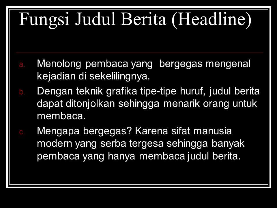 Fungsi Judul Berita (Headline) a. Menolong pembaca yang bergegas mengenal kejadian di sekelilingnya. b. Dengan teknik grafika tipe-tipe huruf, judul b
