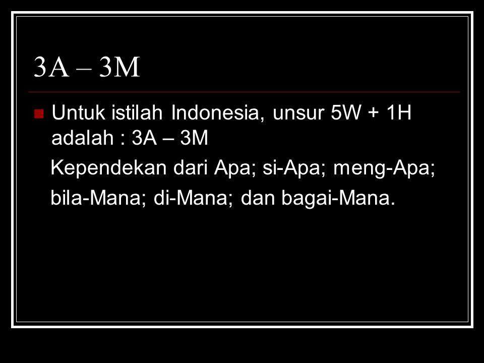 3A – 3M  Untuk istilah Indonesia, unsur 5W + 1H adalah : 3A – 3M Kependekan dari Apa; si-Apa; meng-Apa; bila-Mana; di-Mana; dan bagai-Mana.