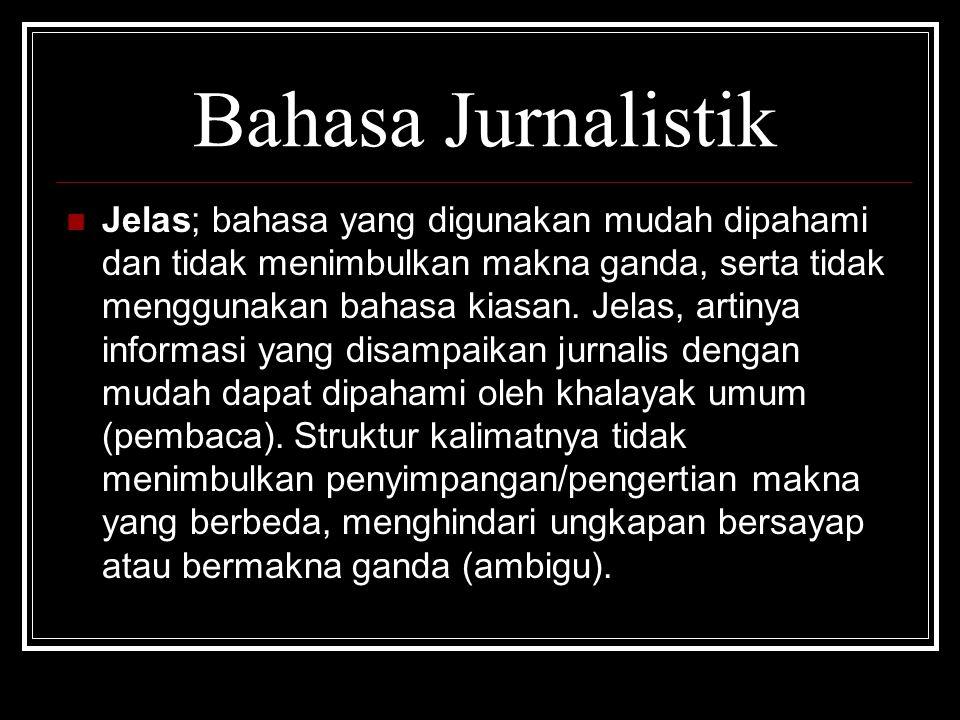 Bahasa Jurnalistik  Jelas; bahasa yang digunakan mudah dipahami dan tidak menimbulkan makna ganda, serta tidak menggunakan bahasa kiasan. Jelas, arti