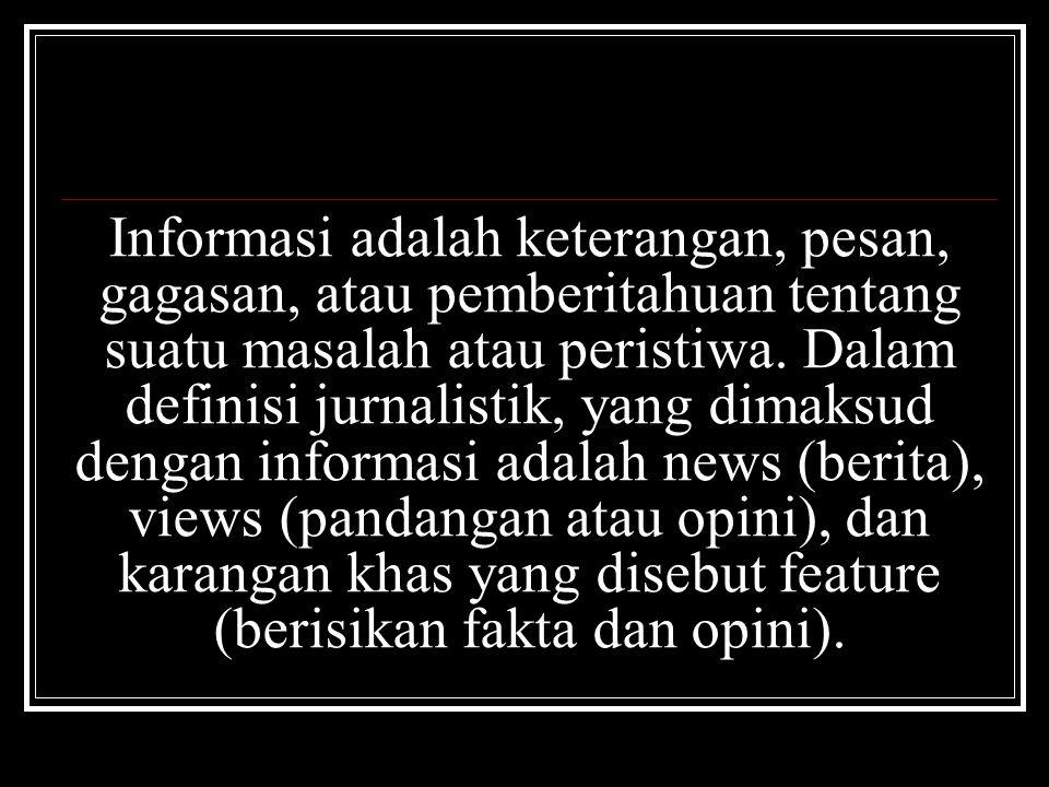 Informasi adalah keterangan, pesan, gagasan, atau pemberitahuan tentang suatu masalah atau peristiwa. Dalam definisi jurnalistik, yang dimaksud dengan