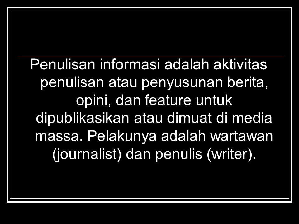 Penulisan informasi adalah aktivitas penulisan atau penyusunan berita, opini, dan feature untuk dipublikasikan atau dimuat di media massa. Pelakunya a