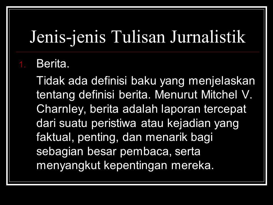 Jenis-jenis Tulisan Jurnalistik 1. Berita. Tidak ada definisi baku yang menjelaskan tentang definisi berita. Menurut Mitchel V. Charnley, berita adala