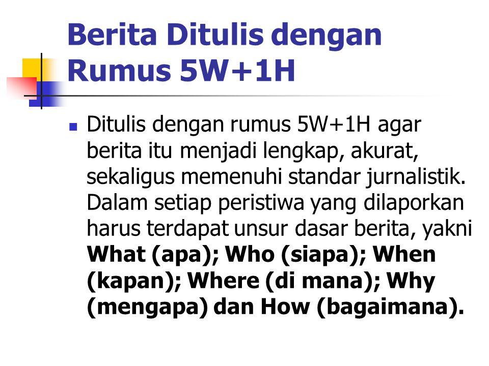 Berita Ditulis dengan Rumus 5W+1H  Ditulis dengan rumus 5W+1H agar berita itu menjadi lengkap, akurat, sekaligus memenuhi standar jurnalistik. Dalam