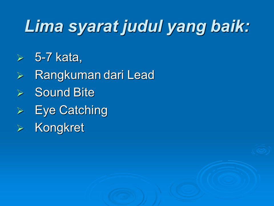 Lima syarat judul yang baik:  5-7 kata,  Rangkuman dari Lead  Sound Bite  Eye Catching  Kongkret