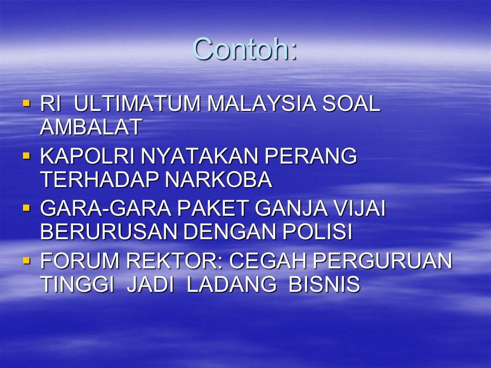 Contoh:  RI ULTIMATUM MALAYSIA SOAL AMBALAT  KAPOLRI NYATAKAN PERANG TERHADAP NARKOBA  GARA-GARA PAKET GANJA VIJAI BERURUSAN DENGAN POLISI  FORUM