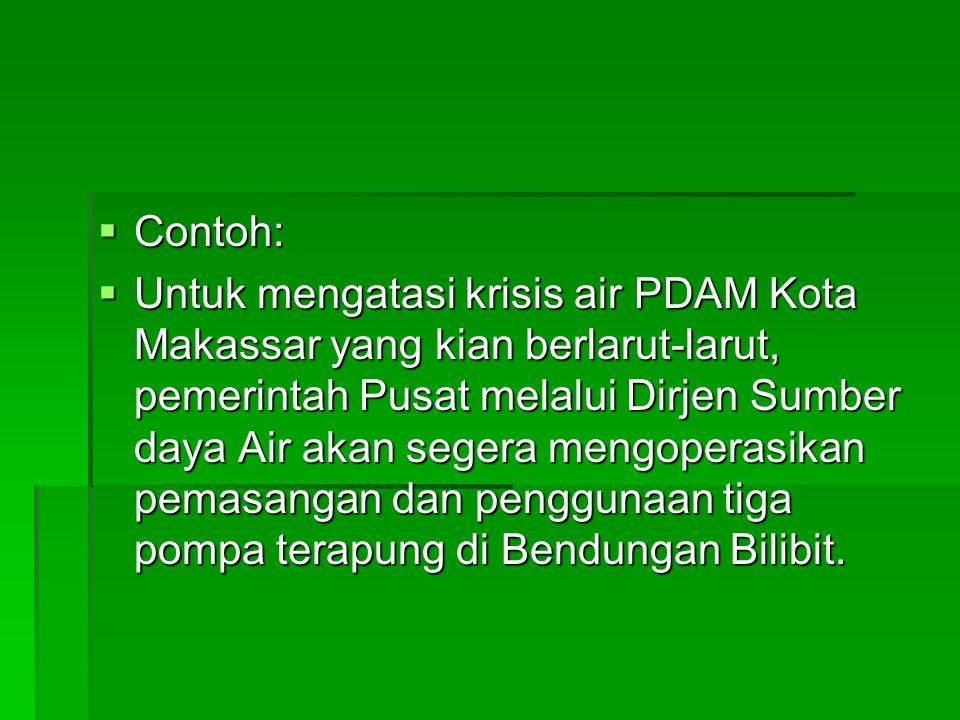  Contoh:  Untuk mengatasi krisis air PDAM Kota Makassar yang kian berlarut-larut, pemerintah Pusat melalui Dirjen Sumber daya Air akan segera mengop