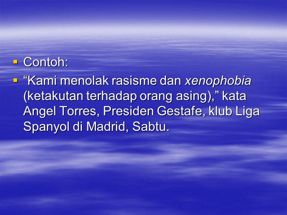 """ Contoh:  """"Kami menolak rasisme dan xenophobia (ketakutan terhadap orang asing),"""" kata Angel Torres, Presiden Gestafe, klub Liga Spanyol di Madrid,"""