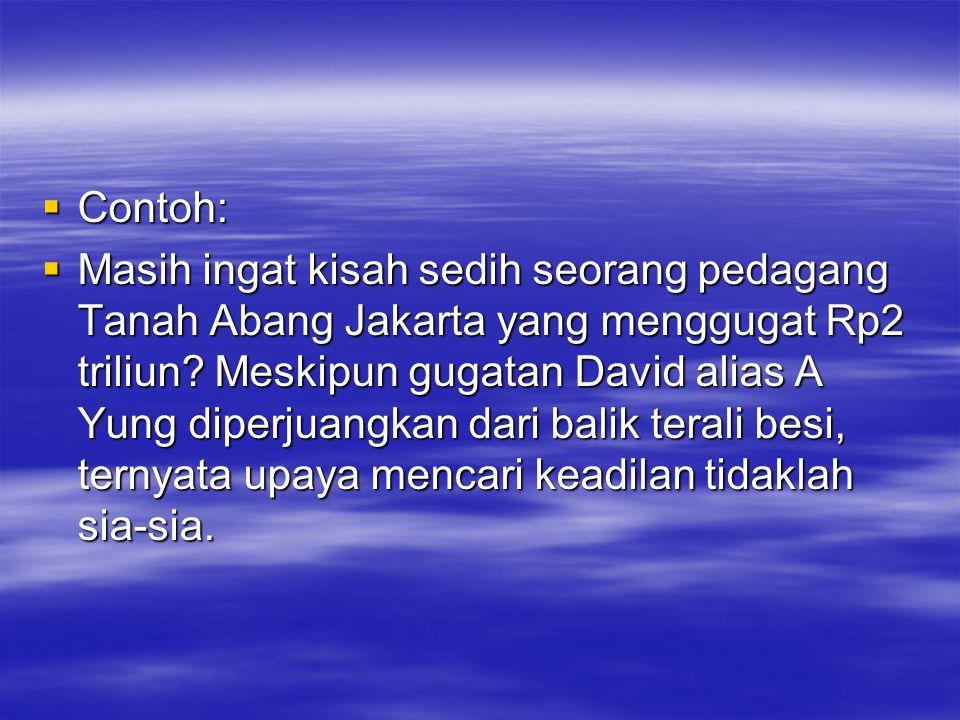 Contoh:  Masih ingat kisah sedih seorang pedagang Tanah Abang Jakarta yang menggugat Rp2 triliun? Meskipun gugatan David alias A Yung diperjuangkan