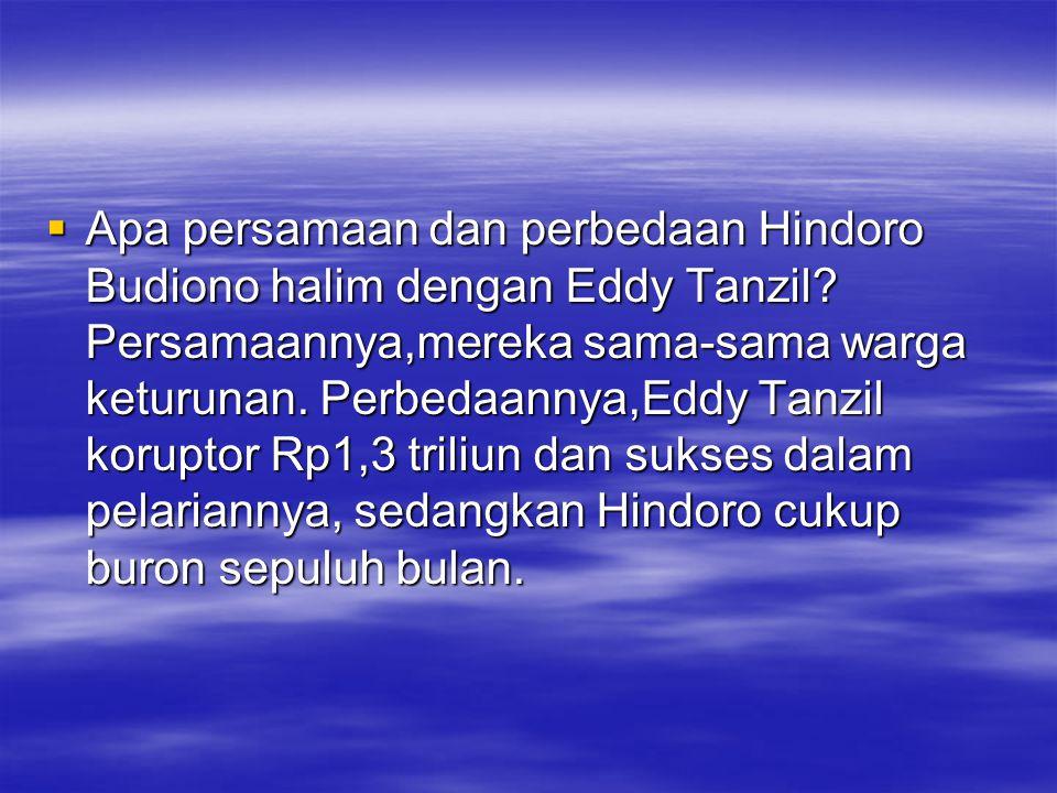  Apa persamaan dan perbedaan Hindoro Budiono halim dengan Eddy Tanzil? Persamaannya,mereka sama-sama warga keturunan. Perbedaannya,Eddy Tanzil korupt