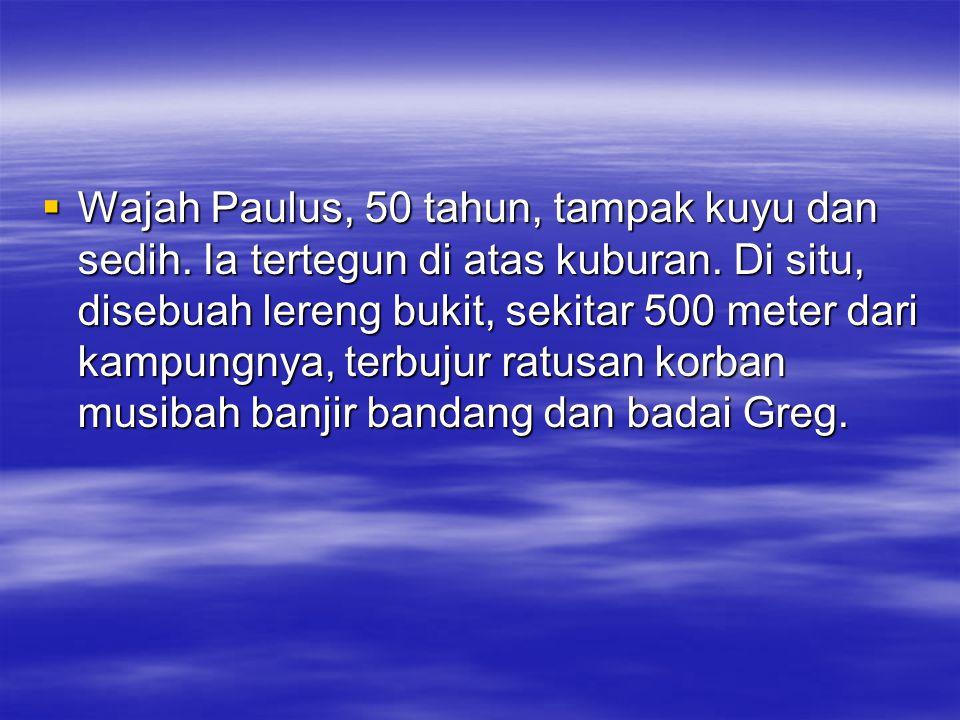  Wajah Paulus, 50 tahun, tampak kuyu dan sedih. Ia tertegun di atas kuburan. Di situ, disebuah lereng bukit, sekitar 500 meter dari kampungnya, terbu