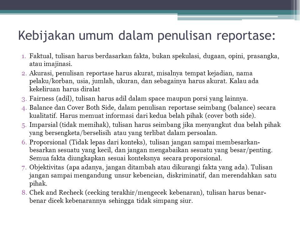 Kebijakan umum dalam penulisan reportase: 1.Faktual, tulisan harus berdasarkan fakta, bukan spekulasi, dugaan, opini, prasangka, atau imajinasi. 2.Aku