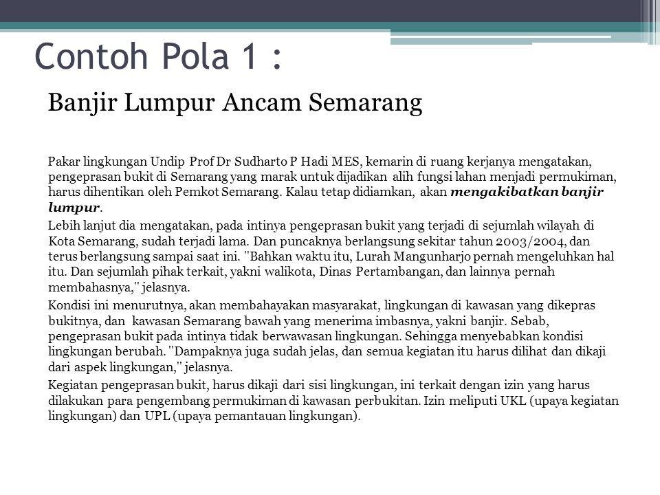 Contoh Pola 1 : Banjir Lumpur Ancam Semarang Pakar lingkungan Undip Prof Dr Sudharto P Hadi MES, kemarin di ruang kerjanya mengatakan, pengeprasan buk