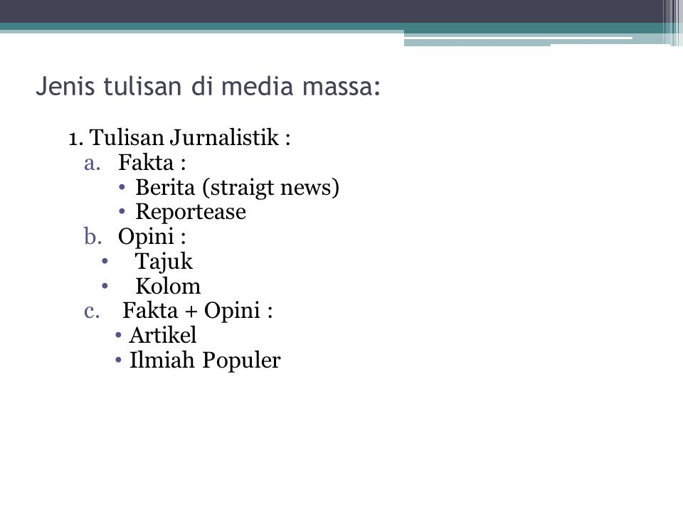 1. Tulisan Jurnalistik : a.Fakta : • Berita (straigt news) • Reportease b.Opini : • Tajuk • Kolom c.Fakta + Opini : • Artikel • Ilmiah Populer Jenis t