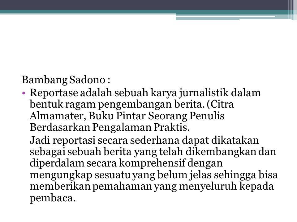 Bambang Sadono : •Reportase adalah sebuah karya jurnalistik dalam bentuk ragam pengembangan berita. (Citra Almamater, Buku Pintar Seorang Penulis Berd
