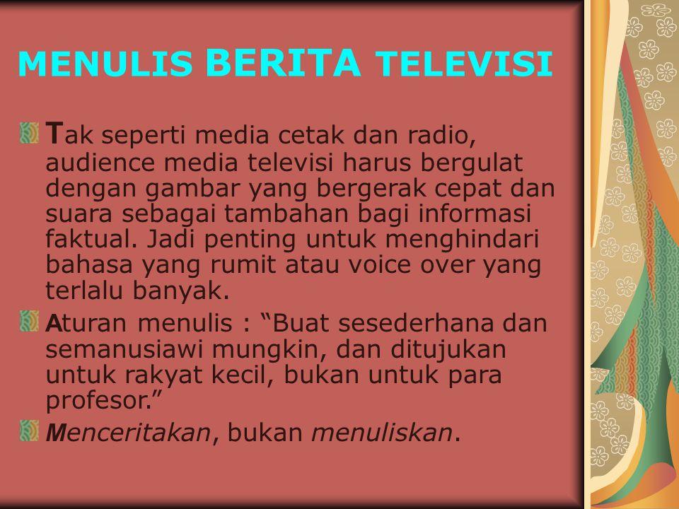 MENULIS BERITA TELEVISI T ak seperti media cetak dan radio, audience media televisi harus bergulat dengan gambar yang bergerak cepat dan suara sebagai tambahan bagi informasi faktual.