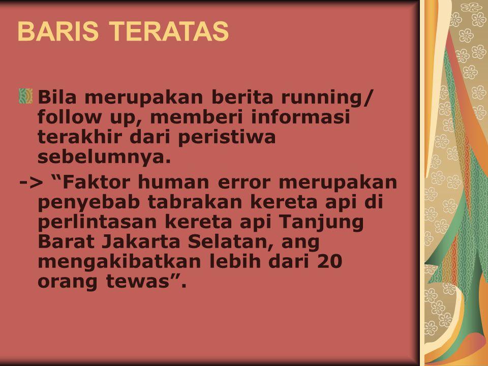 BARIS TERATAS Bila merupakan berita running/ follow up, memberi informasi terakhir dari peristiwa sebelumnya.